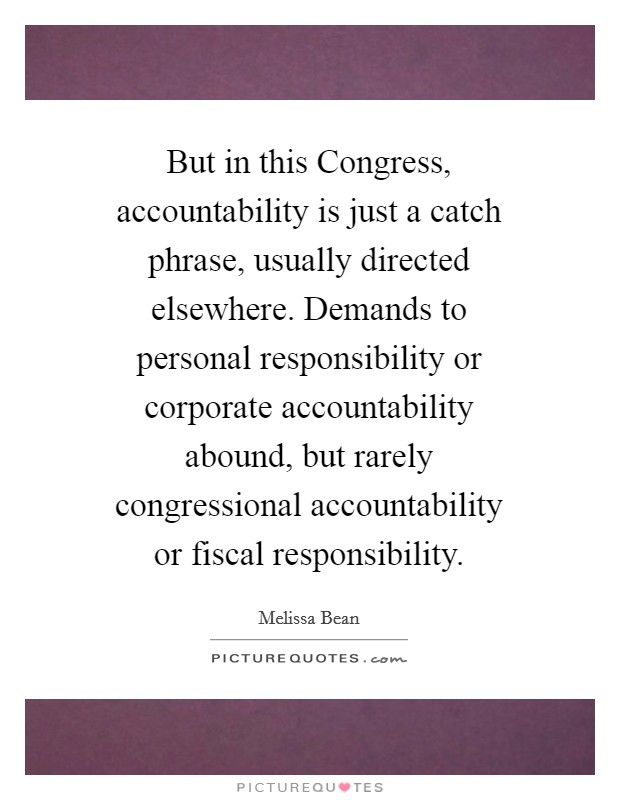 But in this Congress, accountability is just a catch phrase, usually directed elsewhere. Demands to personal responsibility or corporate accountability abound, but rarely congressional accountability or fiscal responsibility Picture Quote #1