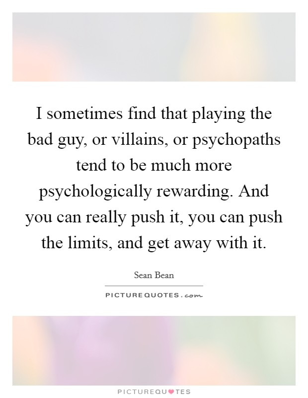I sometimes find that playing the bad guy, or villains, or psychopaths tend to be much more psychologically rewarding. And you can really push it, you can push the limits, and get away with it Picture Quote #1
