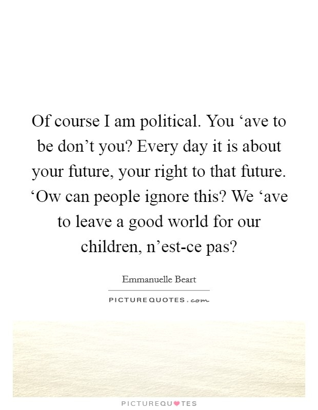 Of course I am political. You 'ave to be don't you? Every day it is about your future, your right to that future. 'Ow can people ignore this? We 'ave to leave a good world for our children, n'est-ce pas? Picture Quote #1