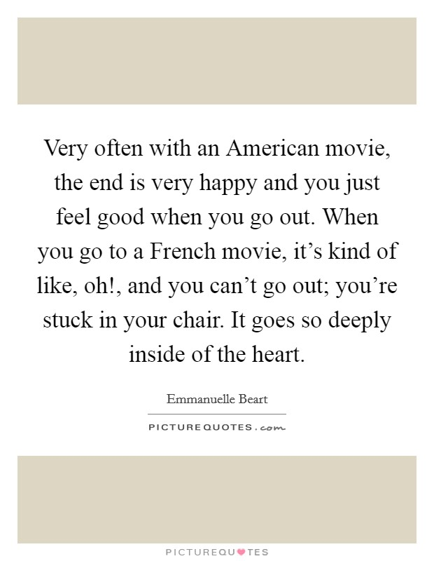 Very often with an American movie, the end is very happy and you just feel good when you go out. When you go to a French movie, it's kind of like, oh!, and you can't go out; you're stuck in your chair. It goes so deeply inside of the heart Picture Quote #1
