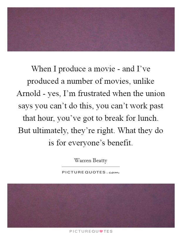 When I produce a movie - and I've produced a number of movies, unlike Arnold - yes, I'm frustrated when the union says you can't do this, you can't work past that hour, you've got to break for lunch. But ultimately, they're right. What they do is for everyone's benefit Picture Quote #1