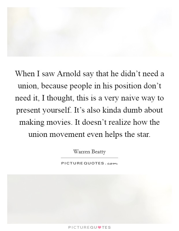 When I saw Arnold say that he didn't need a union, because people in his position don't need it, I thought, this is a very naive way to present yourself. It's also kinda dumb about making movies. It doesn't realize how the union movement even helps the star Picture Quote #1