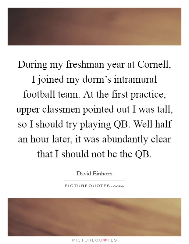 During my freshman year at Cornell, I joined my dorm's intramural football team. At the first practice, upper classmen pointed out I was tall, so I should try playing QB. Well half an hour later, it was abundantly clear that I should not be the QB Picture Quote #1