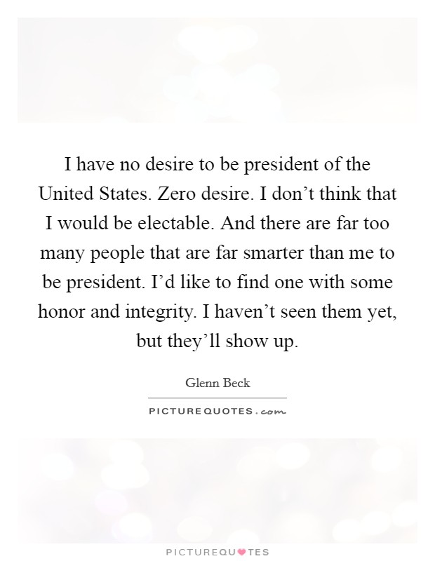 I have no desire to be president of the United States. Zero desire. I don't think that I would be electable. And there are far too many people that are far smarter than me to be president. I'd like to find one with some honor and integrity. I haven't seen them yet, but they'll show up Picture Quote #1