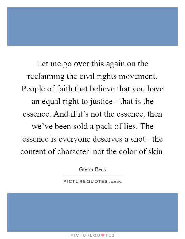 Let me go over this again on the reclaiming the civil rights movement. People of faith that believe that you have an equal right to justice - that is the essence. And if it's not the essence, then we've been sold a pack of lies. The essence is everyone deserves a shot - the content of character, not the color of skin Picture Quote #1