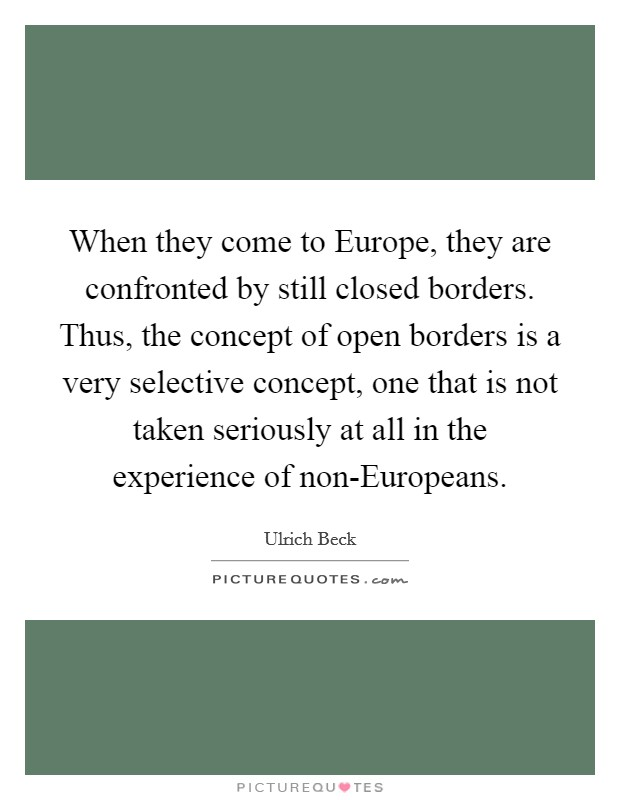 When they come to Europe, they are confronted by still closed borders. Thus, the concept of open borders is a very selective concept, one that is not taken seriously at all in the experience of non-Europeans Picture Quote #1