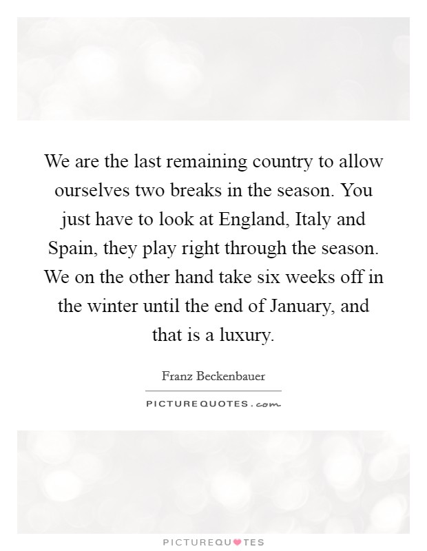 We are the last remaining country to allow ourselves two breaks in the season. You just have to look at England, Italy and Spain, they play right through the season. We on the other hand take six weeks off in the winter until the end of January, and that is a luxury Picture Quote #1