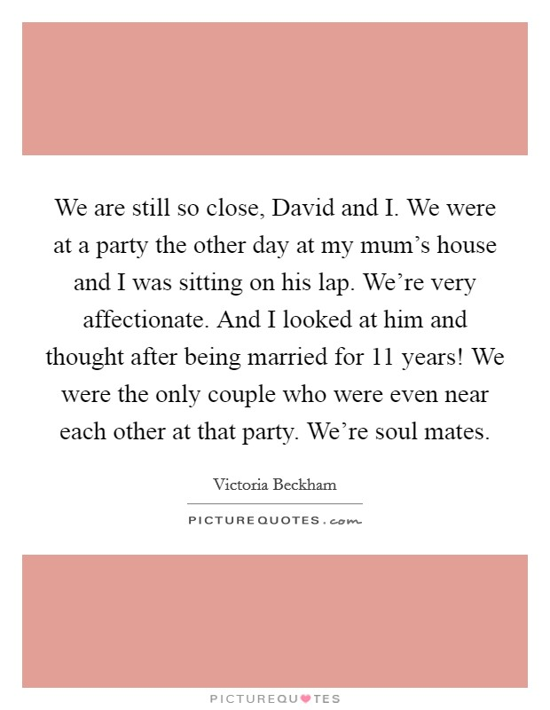 We are still so close, David and I. We were at a party the other day at my mum's house and I was sitting on his lap. We're very affectionate. And I looked at him and thought after being married for 11 years! We were the only couple who were even near each other at that party. We're soul mates Picture Quote #1