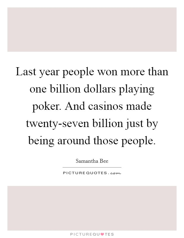 Last year people won more than one billion dollars playing poker. And casinos made twenty-seven billion just by being around those people Picture Quote #1