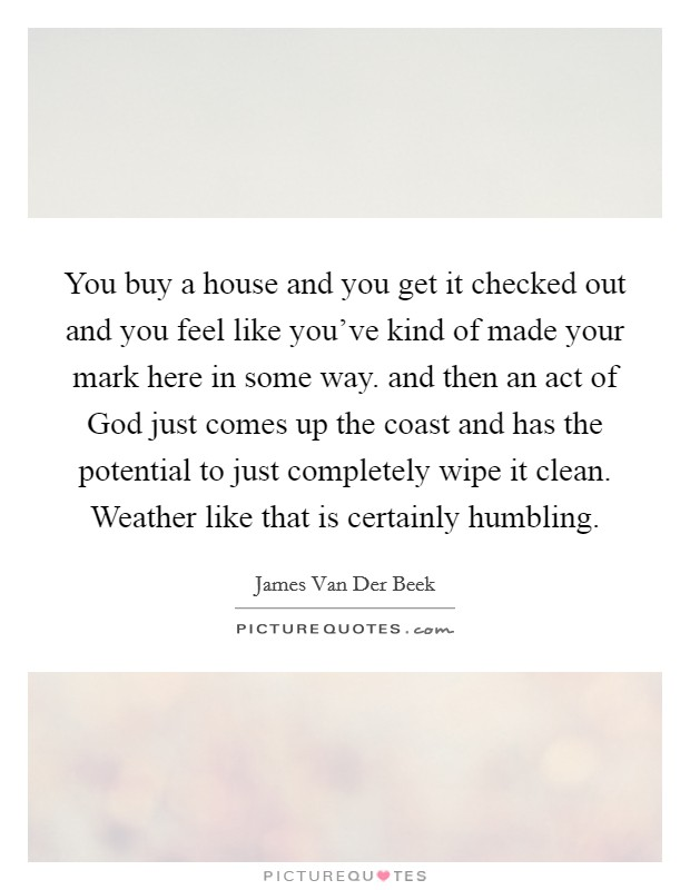 You buy a house and you get it checked out and you feel like you've kind of made your mark here in some way. and then an act of God just comes up the coast and has the potential to just completely wipe it clean. Weather like that is certainly humbling Picture Quote #1