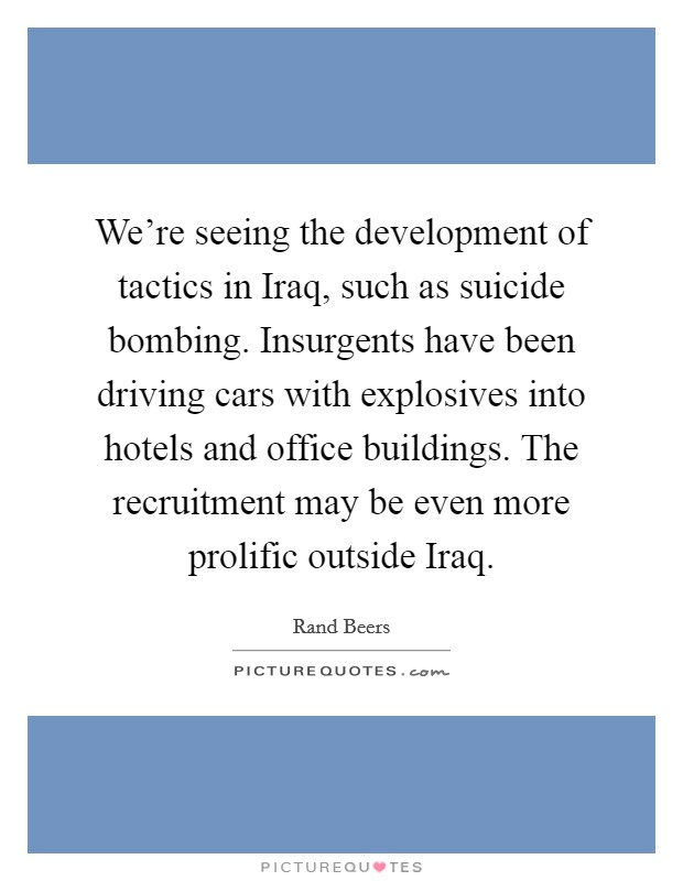 We're seeing the development of tactics in Iraq, such as suicide bombing. Insurgents have been driving cars with explosives into hotels and office buildings. The recruitment may be even more prolific outside Iraq Picture Quote #1