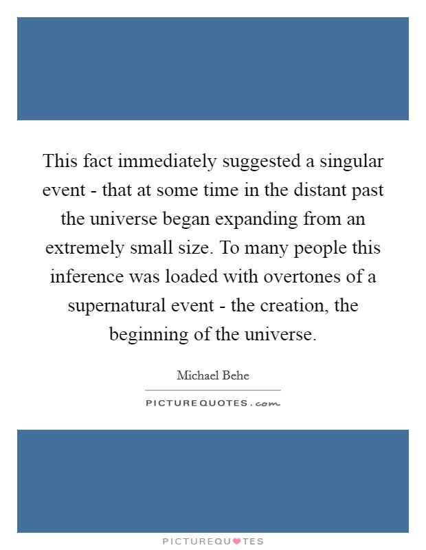 This fact immediately suggested a singular event - that at some time in the distant past the universe began expanding from an extremely small size. To many people this inference was loaded with overtones of a supernatural event - the creation, the beginning of the universe Picture Quote #1