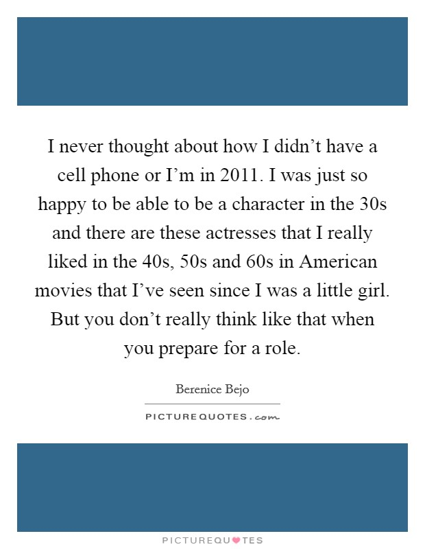 I never thought about how I didn't have a cell phone or I'm in 2011. I was just so happy to be able to be a character in the 30s and there are these actresses that I really liked in the 40s, 50s and 60s in American movies that I've seen since I was a little girl. But you don't really think like that when you prepare for a role Picture Quote #1