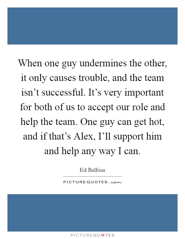 When one guy undermines the other, it only causes trouble, and the team isn't successful. It's very important for both of us to accept our role and help the team. One guy can get hot, and if that's Alex, I'll support him and help any way I can Picture Quote #1