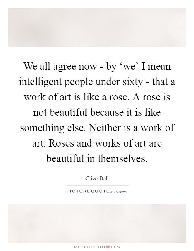 We all agree now - by 'we' I mean intelligent people under sixty - that a work of art is like a rose. A rose is not beautiful because it is like something else. Neither is a work of art. Roses and works of art are beautiful in themselves Picture Quote #1
