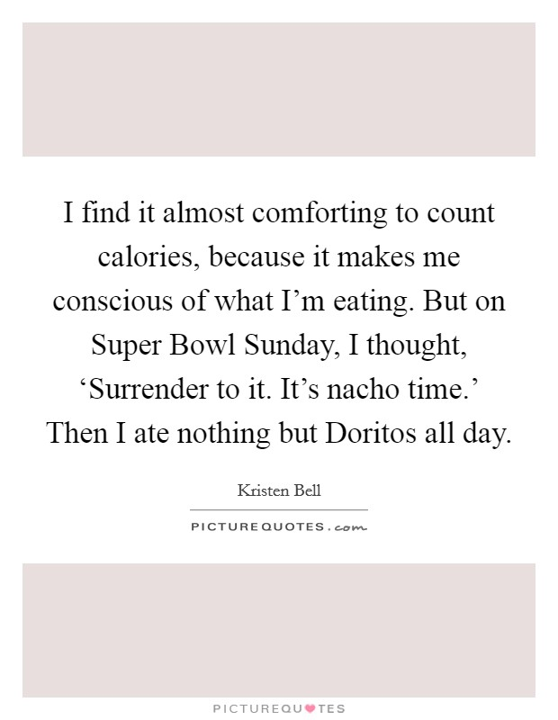 I find it almost comforting to count calories, because it makes me conscious of what I'm eating. But on Super Bowl Sunday, I thought, 'Surrender to it. It's nacho time.' Then I ate nothing but Doritos all day Picture Quote #1