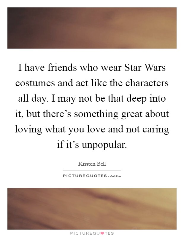 I have friends who wear Star Wars costumes and act like the characters all day. I may not be that deep into it, but there's something great about loving what you love and not caring if it's unpopular Picture Quote #1