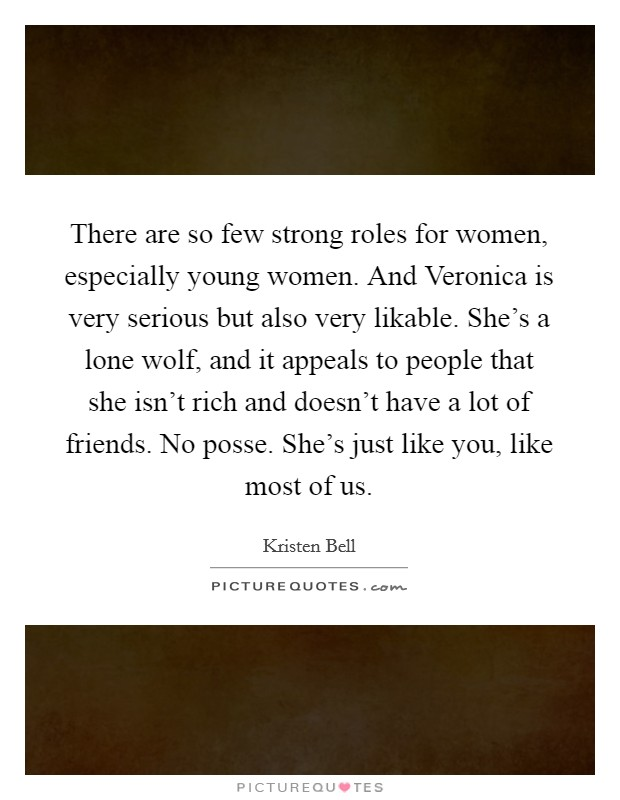 There are so few strong roles for women, especially young women. And Veronica is very serious but also very likable. She's a lone wolf, and it appeals to people that she isn't rich and doesn't have a lot of friends. No posse. She's just like you, like most of us Picture Quote #1