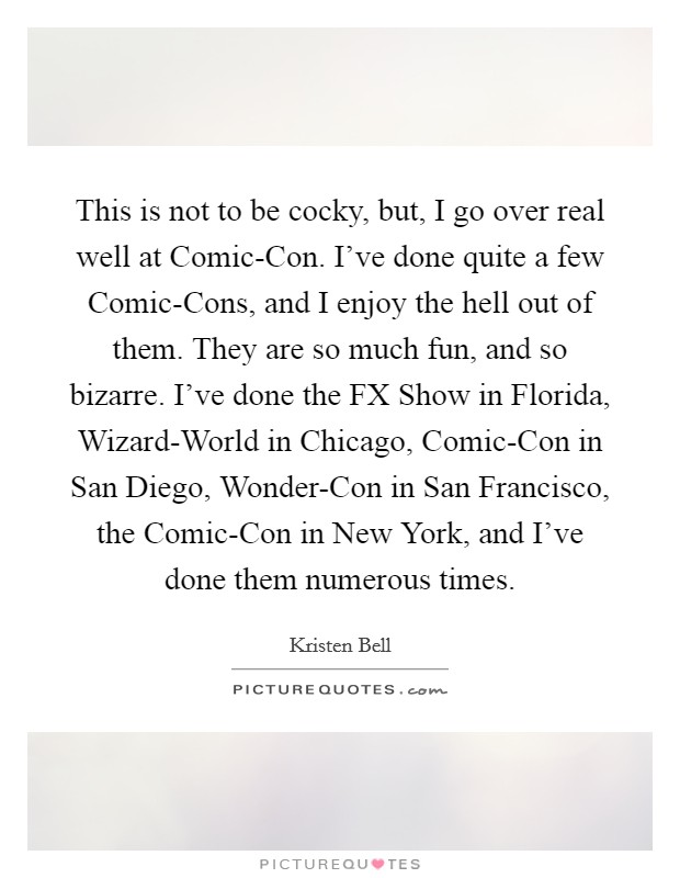 This is not to be cocky, but, I go over real well at Comic-Con. I've done quite a few Comic-Cons, and I enjoy the hell out of them. They are so much fun, and so bizarre. I've done the FX Show in Florida, Wizard-World in Chicago, Comic-Con in San Diego, Wonder-Con in San Francisco, the Comic-Con in New York, and I've done them numerous times Picture Quote #1