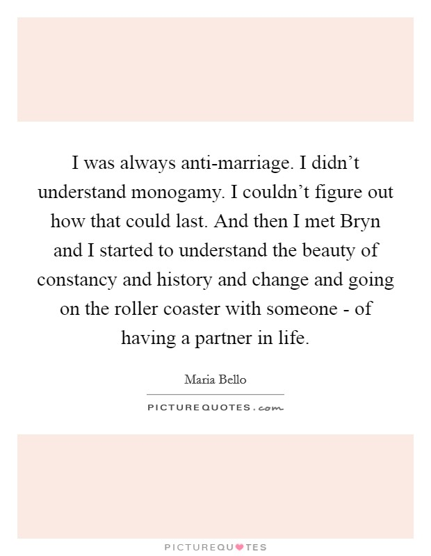 I was always anti-marriage. I didn't understand monogamy. I couldn't figure out how that could last. And then I met Bryn and I started to understand the beauty of constancy and history and change and going on the roller coaster with someone - of having a partner in life Picture Quote #1