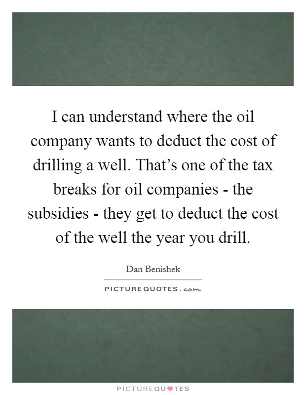 I can understand where the oil company wants to deduct the cost of drilling a well. That's one of the tax breaks for oil companies - the subsidies - they get to deduct the cost of the well the year you drill Picture Quote #1