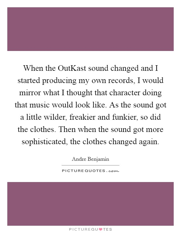 When the OutKast sound changed and I started producing my own records, I would mirror what I thought that character doing that music would look like. As the sound got a little wilder, freakier and funkier, so did the clothes. Then when the sound got more sophisticated, the clothes changed again Picture Quote #1