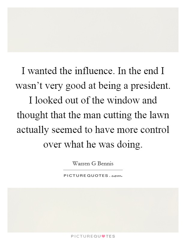 I wanted the influence. In the end I wasn't very good at being a president. I looked out of the window and thought that the man cutting the lawn actually seemed to have more control over what he was doing Picture Quote #1