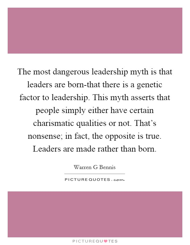 The most dangerous leadership myth is that leaders are born-that there is a genetic factor to leadership. This myth asserts that people simply either have certain charismatic qualities or not. That's nonsense; in fact, the opposite is true. Leaders are made rather than born Picture Quote #1