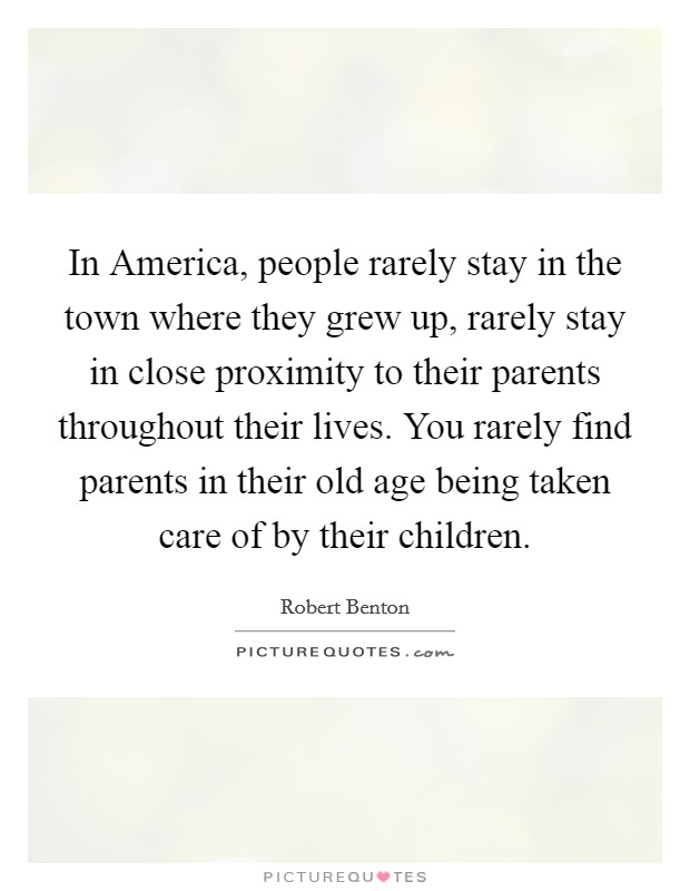 In America, people rarely stay in the town where they grew up, rarely stay in close proximity to their parents throughout their lives. You rarely find parents in their old age being taken care of by their children Picture Quote #1