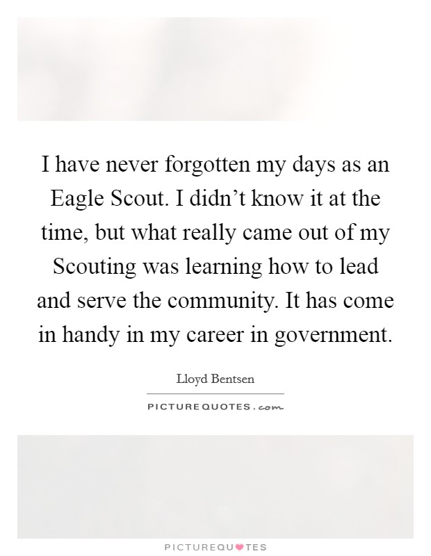 I have never forgotten my days as an Eagle Scout. I didn't know it at the time, but what really came out of my Scouting was learning how to lead and serve the community. It has come in handy in my career in government Picture Quote #1