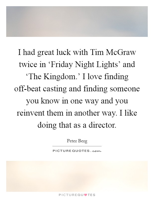 I had great luck with Tim McGraw twice in 'Friday Night Lights' and 'The Kingdom.' I love finding off-beat casting and finding someone you know in one way and you reinvent them in another way. I like doing that as a director Picture Quote #1