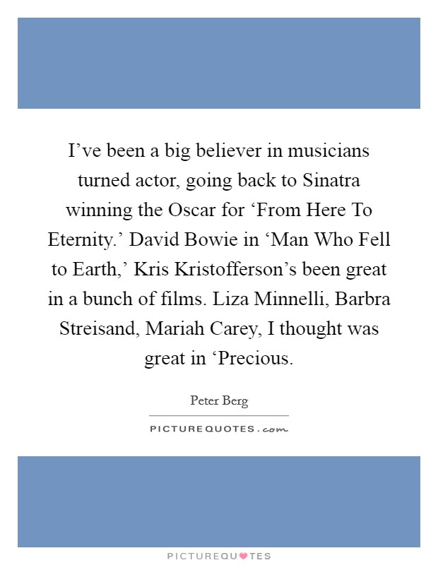 I've been a big believer in musicians turned actor, going back to Sinatra winning the Oscar for 'From Here To Eternity.' David Bowie in 'Man Who Fell to Earth,' Kris Kristofferson's been great in a bunch of films. Liza Minnelli, Barbra Streisand, Mariah Carey, I thought was great in 'Precious Picture Quote #1