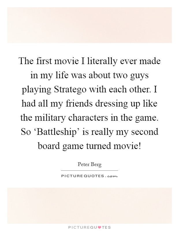 The first movie I literally ever made in my life was about two guys playing Stratego with each other. I had all my friends dressing up like the military characters in the game. So 'Battleship' is really my second board game turned movie! Picture Quote #1