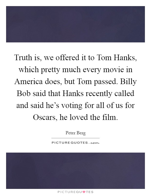 Truth is, we offered it to Tom Hanks, which pretty much every movie in America does, but Tom passed. Billy Bob said that Hanks recently called and said he's voting for all of us for Oscars, he loved the film Picture Quote #1