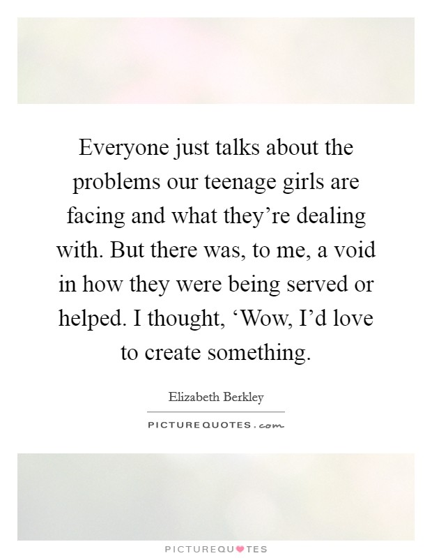Everyone just talks about the problems our teenage girls are facing and what they're dealing with. But there was, to me, a void in how they were being served or helped. I thought, 'Wow, I'd love to create something Picture Quote #1