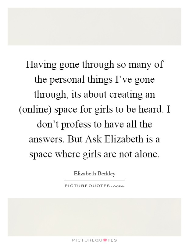 Having gone through so many of the personal things I've gone through, its about creating an (online) space for girls to be heard. I don't profess to have all the answers. But Ask Elizabeth is a space where girls are not alone Picture Quote #1