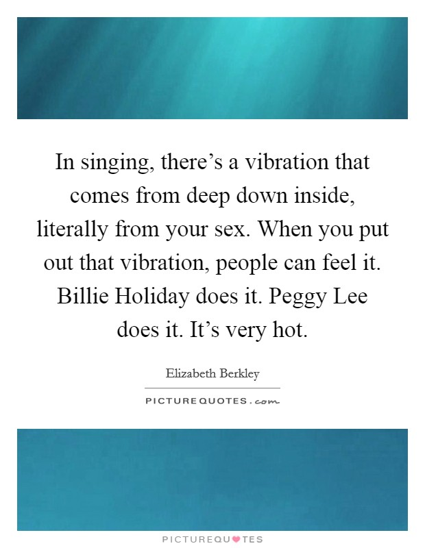 In singing, there's a vibration that comes from deep down inside, literally from your sex. When you put out that vibration, people can feel it. Billie Holiday does it. Peggy Lee does it. It's very hot Picture Quote #1
