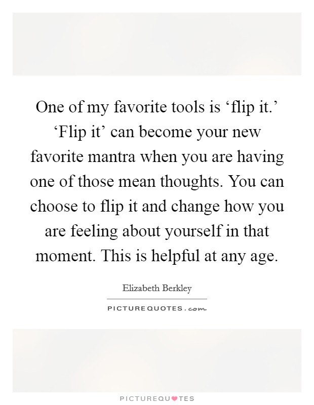 One of my favorite tools is 'flip it.' 'Flip it' can become your new favorite mantra when you are having one of those mean thoughts. You can choose to flip it and change how you are feeling about yourself in that moment. This is helpful at any age Picture Quote #1