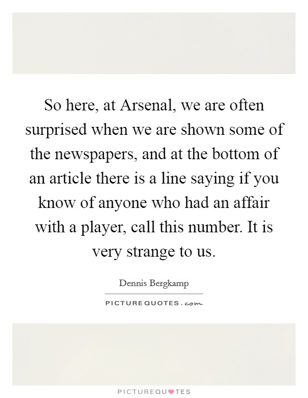 So here, at Arsenal, we are often surprised when we are shown some of the newspapers, and at the bottom of an article there is a line saying if you know of anyone who had an affair with a player, call this number. It is very strange to us Picture Quote #1