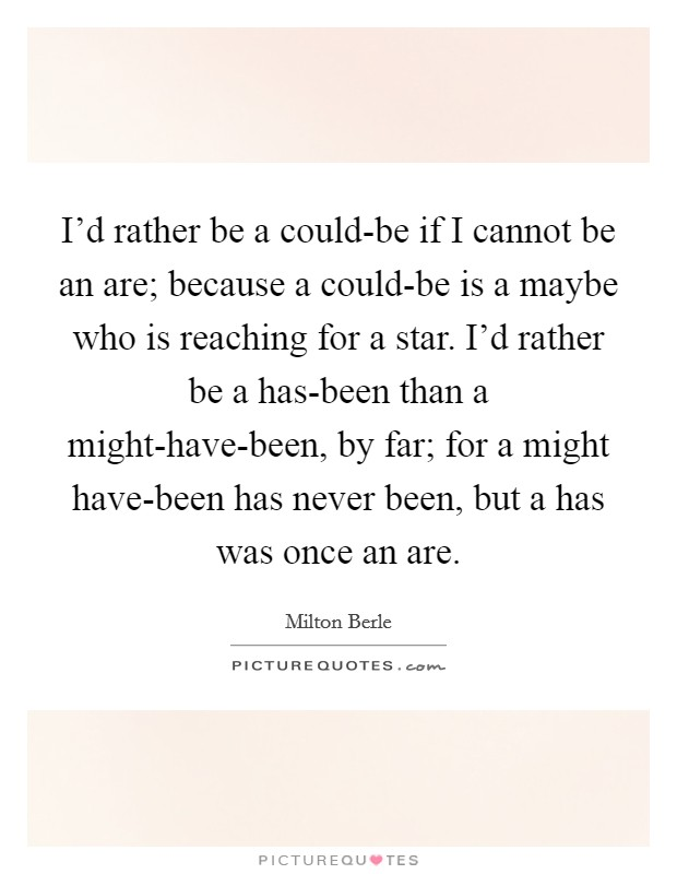 I'd rather be a could-be if I cannot be an are; because a could-be is a maybe who is reaching for a star. I'd rather be a has-been than a might-have-been, by far; for a might have-been has never been, but a has was once an are Picture Quote #1