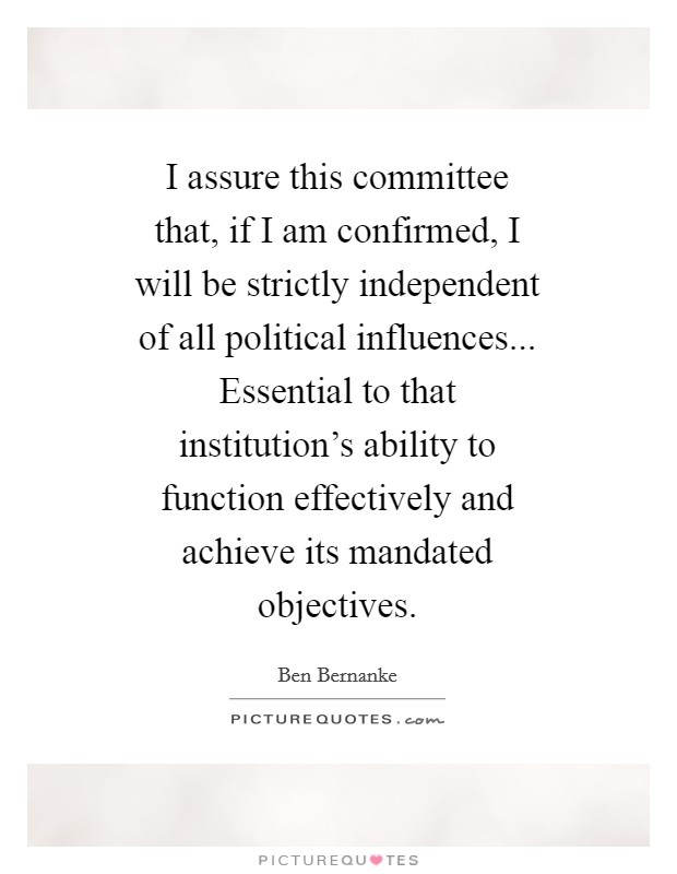 I assure this committee that, if I am confirmed, I will be strictly independent of all political influences... Essential to that institution's ability to function effectively and achieve its mandated objectives Picture Quote #1