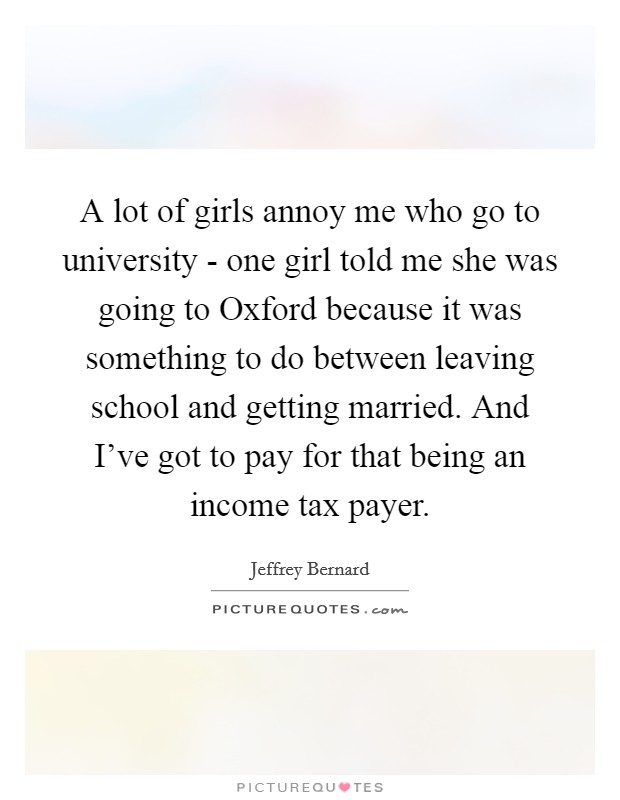 A lot of girls annoy me who go to university - one girl told me she was going to Oxford because it was something to do between leaving school and getting married. And I've got to pay for that being an income tax payer Picture Quote #1