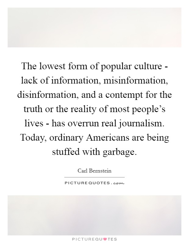 The lowest form of popular culture - lack of information, misinformation, disinformation, and a contempt for the truth or the reality of most people's lives - has overrun real journalism. Today, ordinary Americans are being stuffed with garbage Picture Quote #1