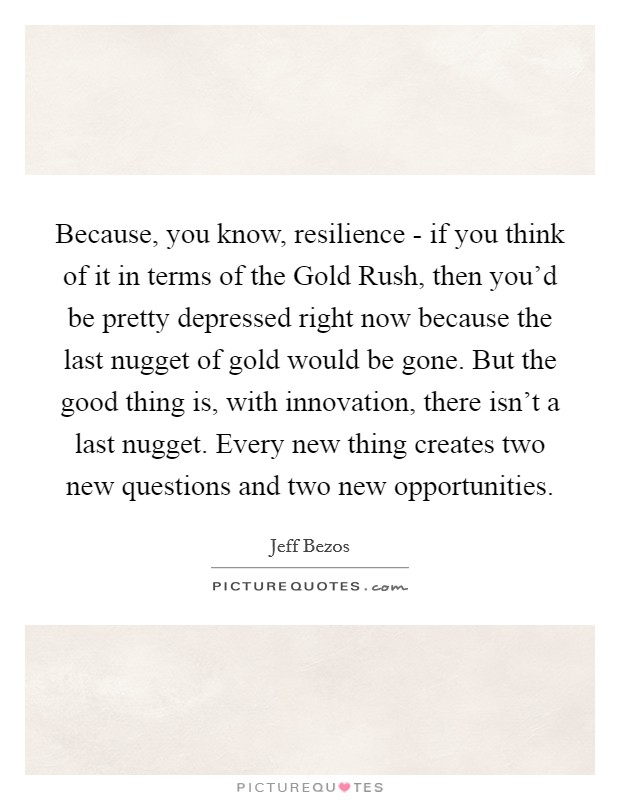 Because, you know, resilience - if you think of it in terms of the Gold Rush, then you'd be pretty depressed right now because the last nugget of gold would be gone. But the good thing is, with innovation, there isn't a last nugget. Every new thing creates two new questions and two new opportunities Picture Quote #1