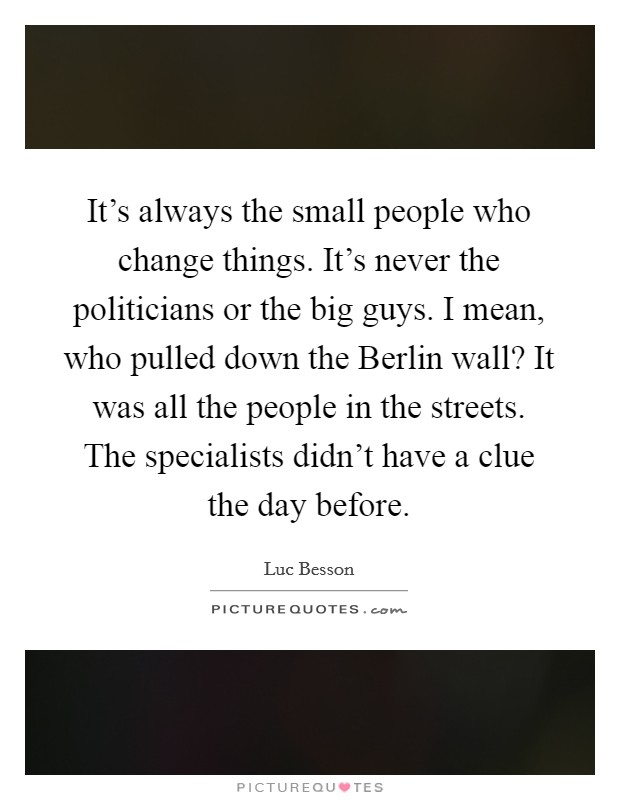 It's always the small people who change things. It's never the politicians or the big guys. I mean, who pulled down the Berlin wall? It was all the people in the streets. The specialists didn't have a clue the day before Picture Quote #1