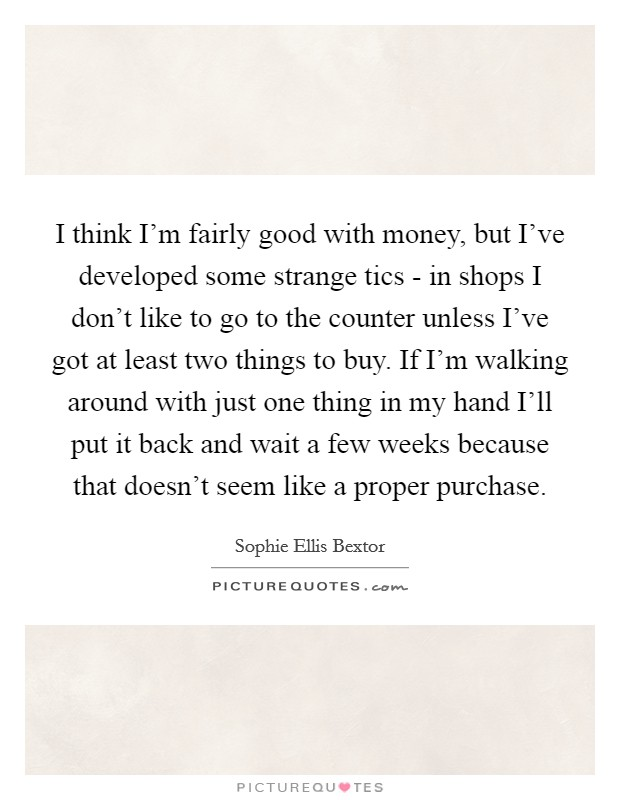 I think I'm fairly good with money, but I've developed some strange tics - in shops I don't like to go to the counter unless I've got at least two things to buy. If I'm walking around with just one thing in my hand I'll put it back and wait a few weeks because that doesn't seem like a proper purchase Picture Quote #1