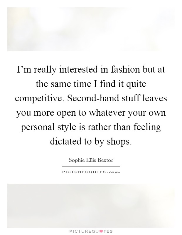 I'm really interested in fashion but at the same time I find it quite competitive. Second-hand stuff leaves you more open to whatever your own personal style is rather than feeling dictated to by shops Picture Quote #1