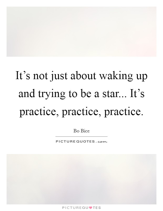 It's not just about waking up and trying to be a star... It's practice, practice, practice Picture Quote #1