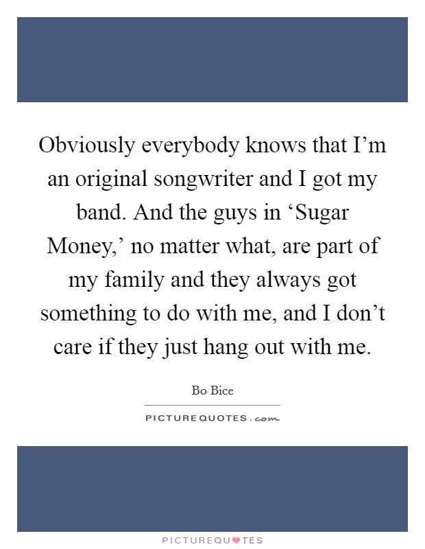 Obviously everybody knows that I'm an original songwriter and I got my band. And the guys in 'Sugar Money,' no matter what, are part of my family and they always got something to do with me, and I don't care if they just hang out with me Picture Quote #1