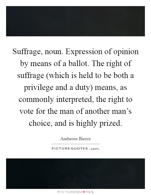 Suffrage, noun. Expression of opinion by means of a ballot. The right of suffrage (which is held to be both a privilege and a duty) means, as commonly interpreted, the right to vote for the man of another man's choice, and is highly prized Picture Quote #1
